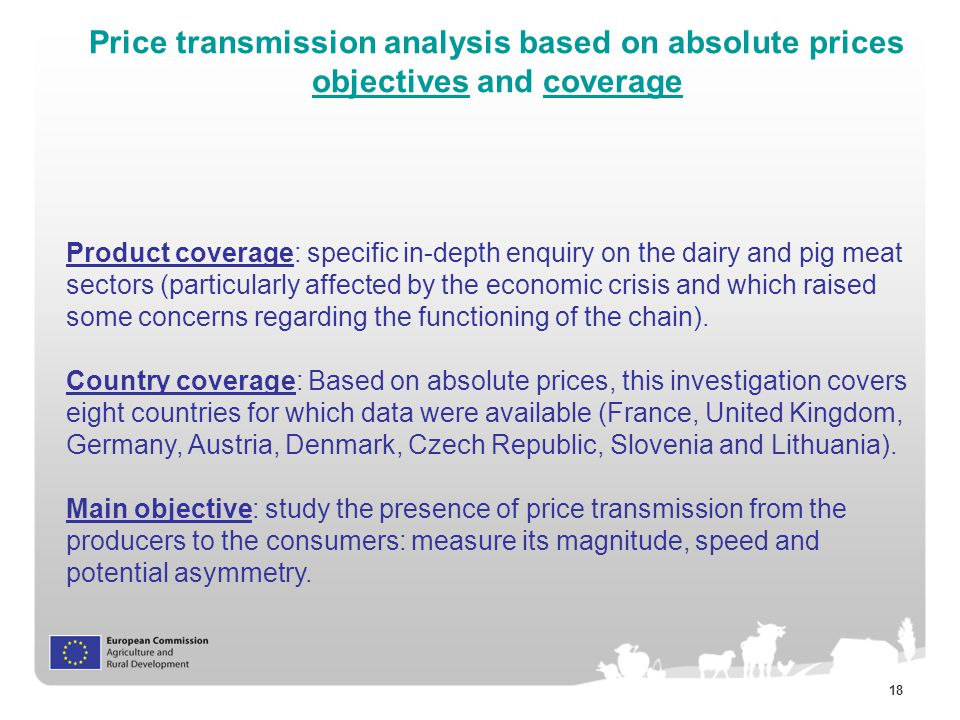 18 Price transmission analysis based on absolute prices objectives and coverage Product coverage: specific in-depth enquiry on the dairy and pig meat sectors (particularly affected by the economic crisis and which raised some concerns regarding the functioning of the chain).