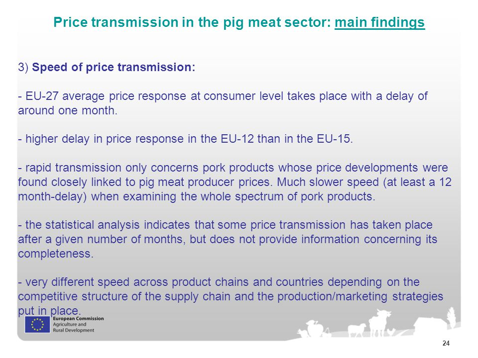 24 Price transmission in the pig meat sector: main findings 3) Speed of price transmission: - EU-27 average price response at consumer level takes place with a delay of around one month.