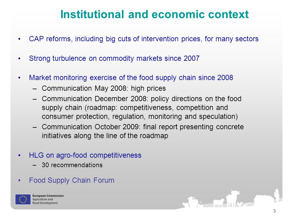 3 Institutional and economic context CAP reforms, including big cuts of intervention prices, for many sectors Strong turbulence on commodity markets since 2007 Market monitoring exercise of the food supply chain since 2008 –Communication May 2008: high prices –Communication December 2008: policy directions on the food supply chain (roadmap: competitiveness, competition and consumer protection, regulation, monitoring and speculation) –Communication October 2009: final report presenting concrete initiatives along the line of the roadmap HLG on agro-food competitiveness –30 recommendations Food Supply Chain Forum