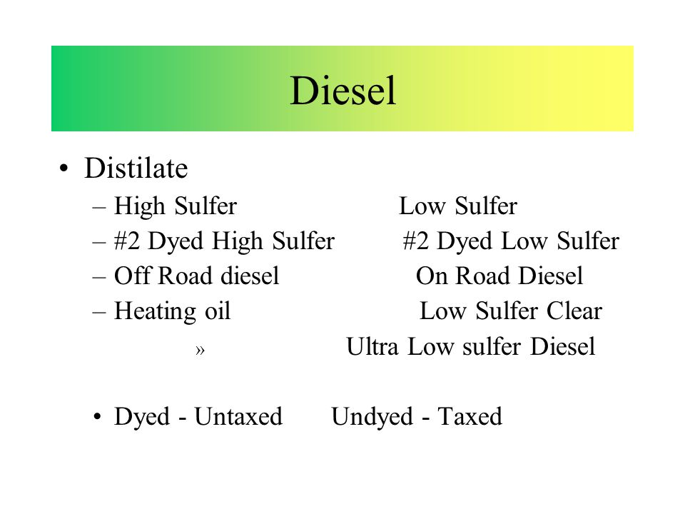 Distilate –High Sulfer Low Sulfer –#2 Dyed High Sulfer #2 Dyed Low Sulfer –Off Road diesel On Road Diesel –Heating oil Low Sulfer Clear » Ultra Low sulfer Diesel Dyed - Untaxed Undyed - Taxed Diesel