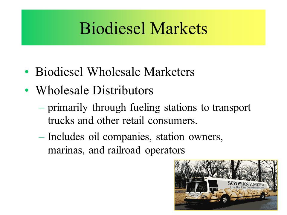 Biodiesel Markets Biodiesel Wholesale Marketers Wholesale Distributors –primarily through fueling stations to transport trucks and other retail consumers.