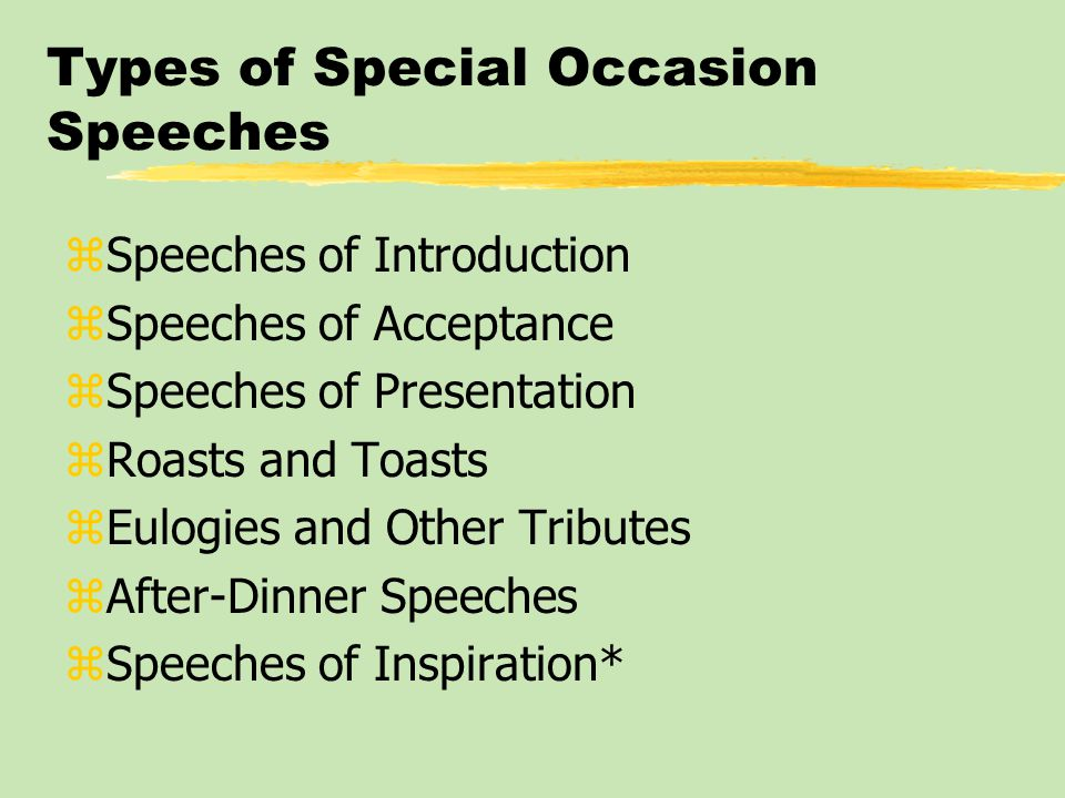 Types of Special Occasion Speeches zSpeeches of Introduction zSpeeches of Acceptance zSpeeches of Presentation zRoasts and Toasts zEulogies and Other Tributes zAfter-Dinner Speeches zSpeeches of Inspiration*