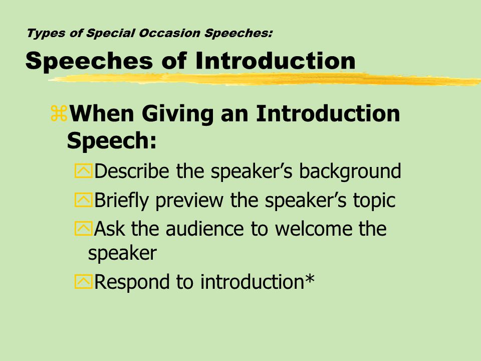 Types of Special Occasion Speeches: Speeches of Introduction zWhen Giving an Introduction Speech: yDescribe the speaker's background yBriefly preview the speaker's topic yAsk the audience to welcome the speaker yRespond to introduction*