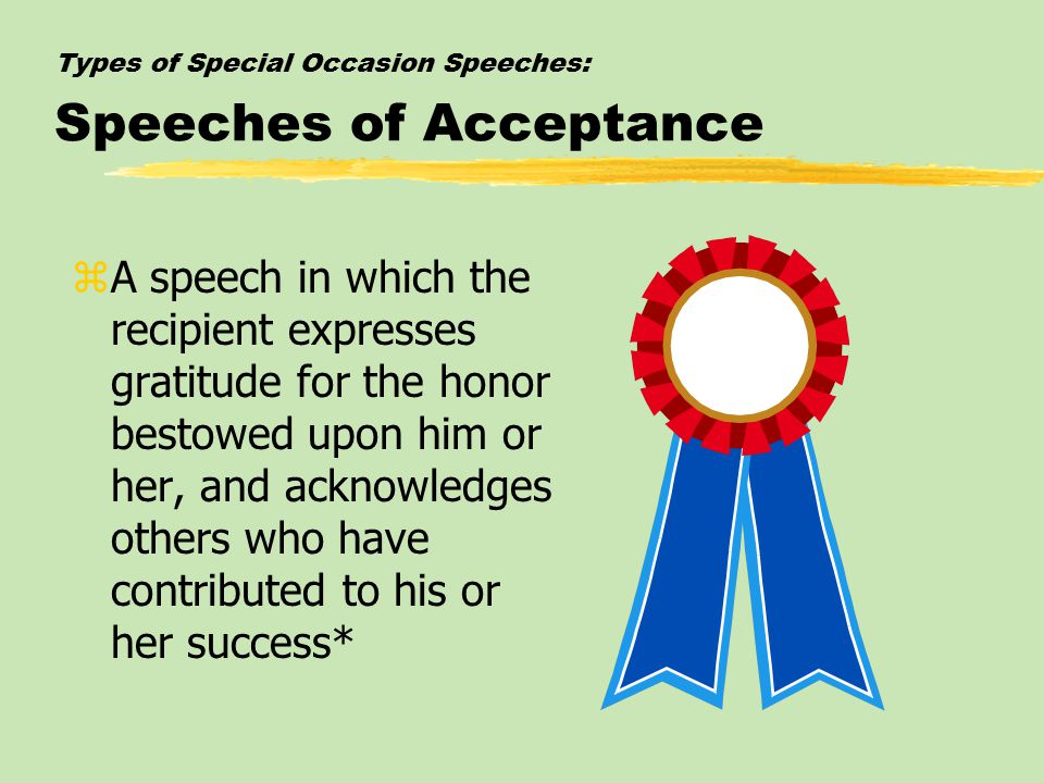 Types of Special Occasion Speeches: Speeches of Acceptance zA speech in which the recipient expresses gratitude for the honor bestowed upon him or her, and acknowledges others who have contributed to his or her success*