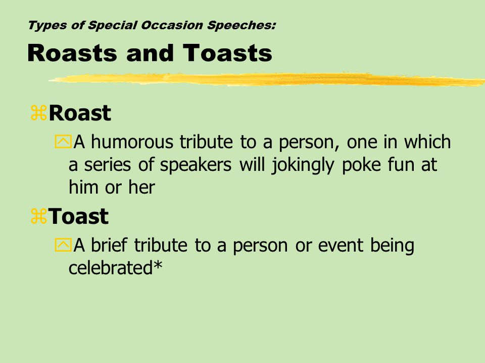 Types of Special Occasion Speeches: Roasts and Toasts zRoast yA humorous tribute to a person, one in which a series of speakers will jokingly poke fun at him or her zToast yA brief tribute to a person or event being celebrated*