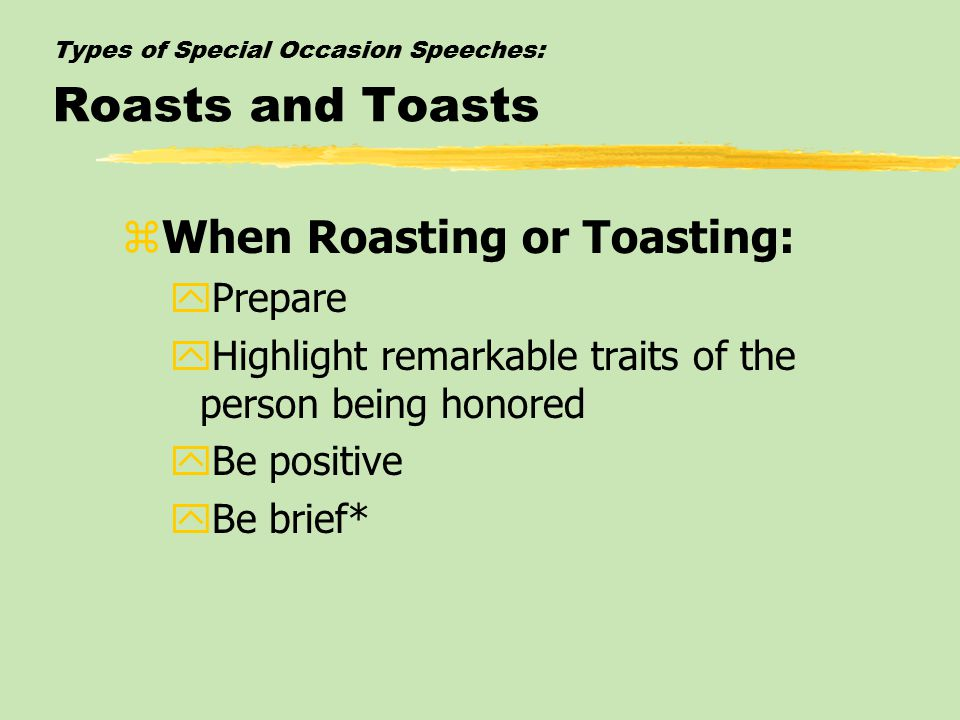 Types of Special Occasion Speeches: Roasts and Toasts zWhen Roasting or Toasting: yPrepare yHighlight remarkable traits of the person being honored yBe positive yBe brief*