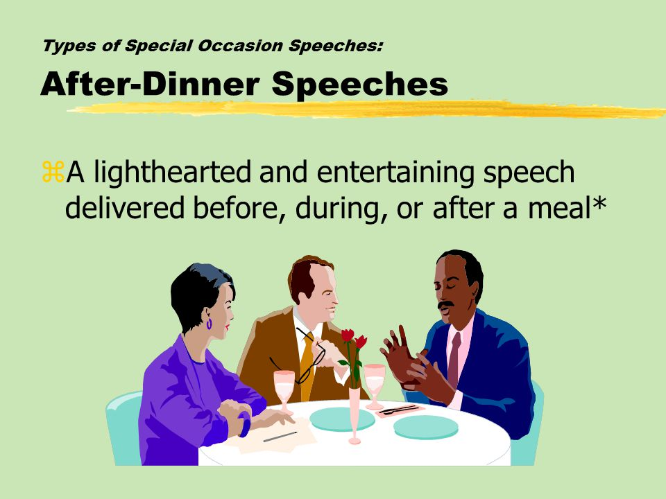 Types of Special Occasion Speeches: After-Dinner Speeches zA lighthearted and entertaining speech delivered before, during, or after a meal*