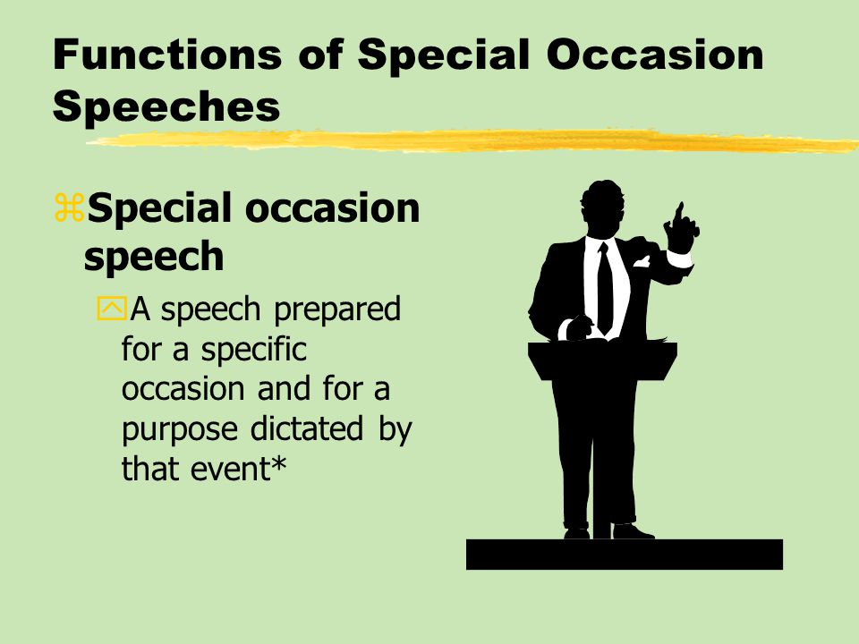 Functions of Special Occasion Speeches zSpecial occasion speech yA speech prepared for a specific occasion and for a purpose dictated by that event*