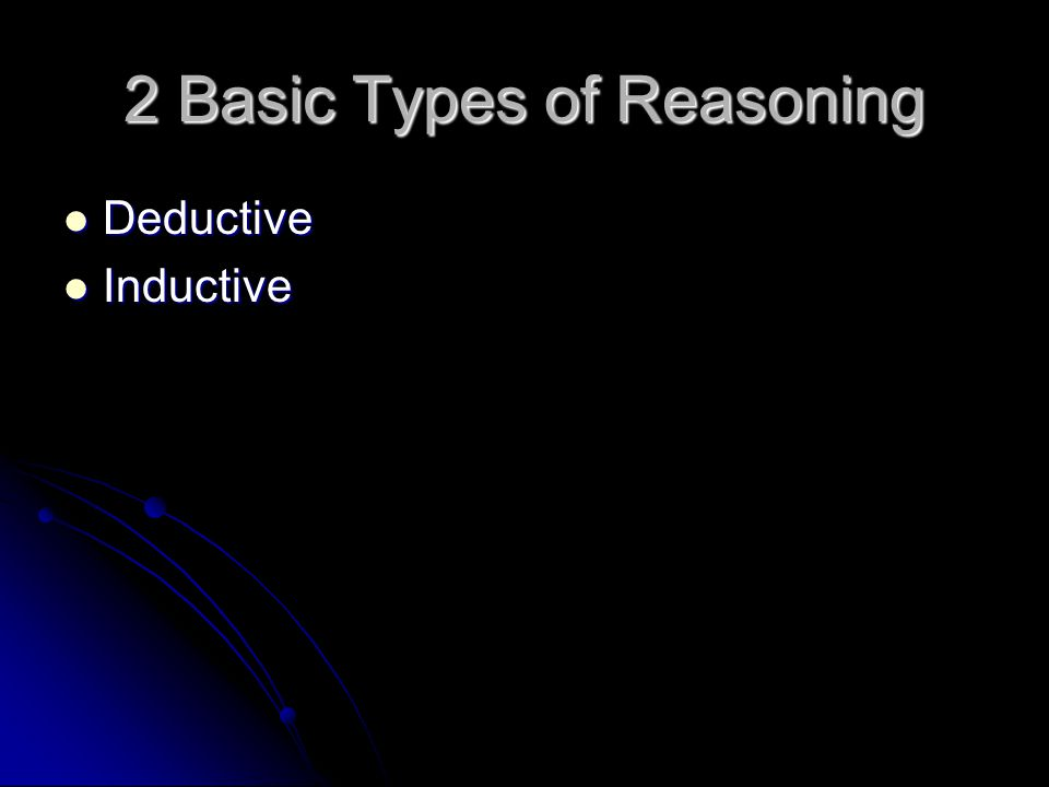 2 Basic Types of Reasoning Deductive Deductive Inductive Inductive