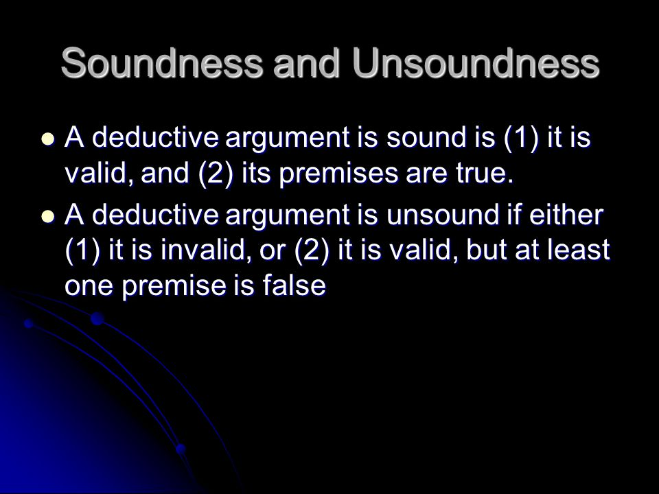 Soundness and Unsoundness A deductive argument is sound is (1) it is valid, and (2) its premises are true.