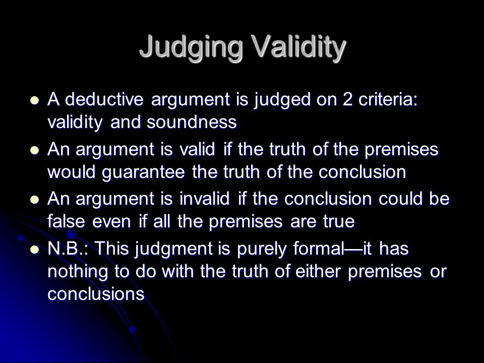 Judging Validity A deductive argument is judged on 2 criteria: validity and soundness A deductive argument is judged on 2 criteria: validity and soundness An argument is valid if the truth of the premises would guarantee the truth of the conclusion An argument is valid if the truth of the premises would guarantee the truth of the conclusion An argument is invalid if the conclusion could be false even if all the premises are true An argument is invalid if the conclusion could be false even if all the premises are true N.B.: This judgment is purely formal—it has nothing to do with the truth of either premises or conclusions N.B.: This judgment is purely formal—it has nothing to do with the truth of either premises or conclusions
