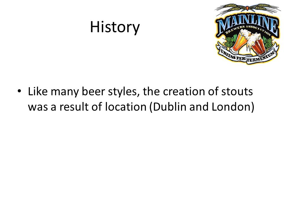 History Like many beer styles, the creation of stouts was a result of location (Dublin and London)