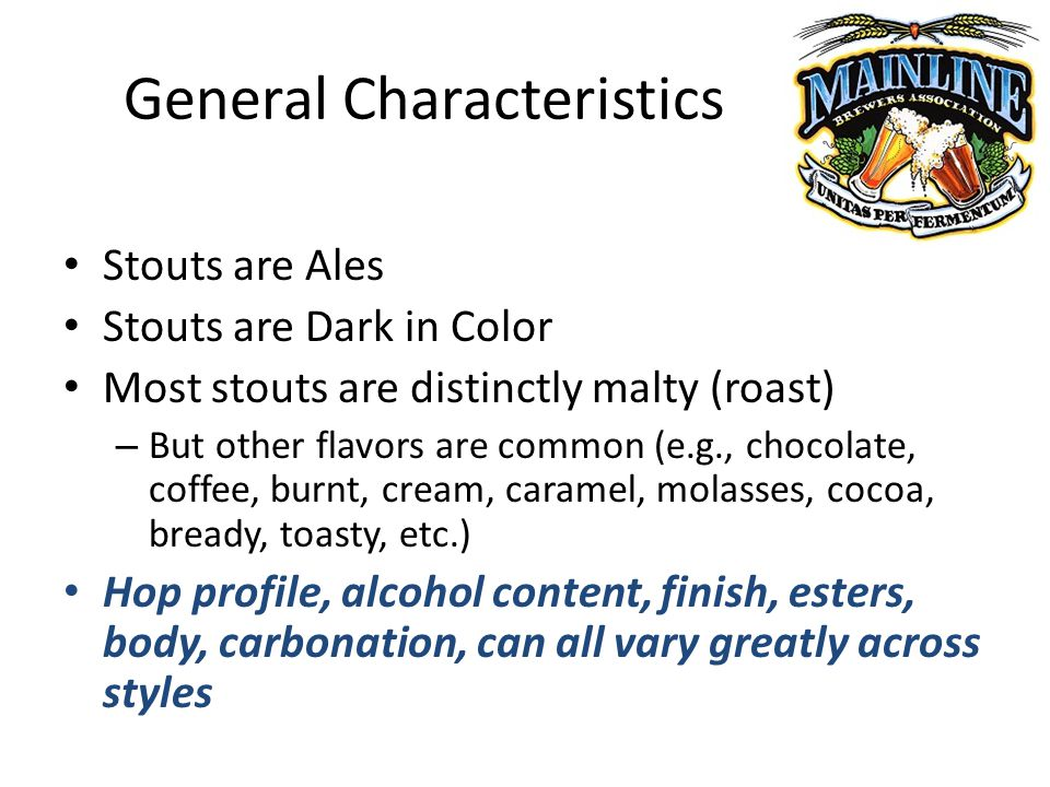 General Characteristics Stouts are Ales Stouts are Dark in Color Most stouts are distinctly malty (roast) – But other flavors are common (e.g., chocolate, coffee, burnt, cream, caramel, molasses, cocoa, bready, toasty, etc.) Hop profile, alcohol content, finish, esters, body, carbonation, can all vary greatly across styles