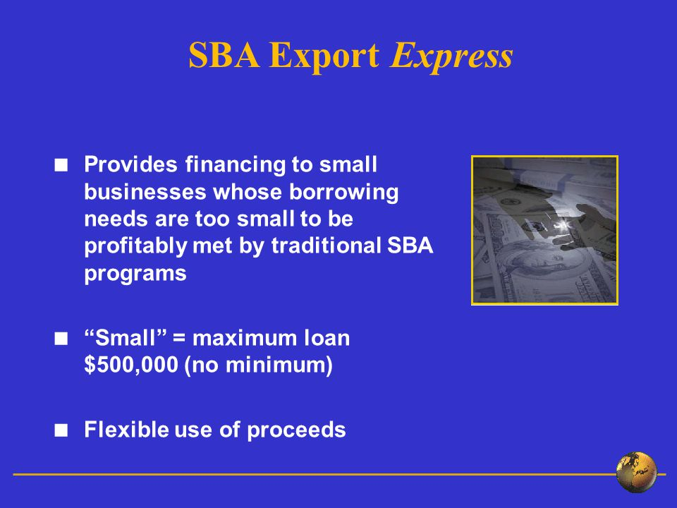  Provides financing to small businesses whose borrowing needs are too small to be profitably met by traditional SBA programs  Small = maximum loan $500,000 (no minimum)  Flexible use of proceeds SBA Export Express