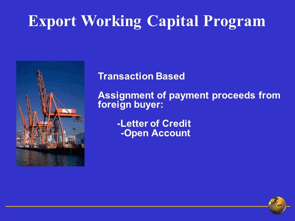 Transaction Based Assignment of payment proceeds from foreign buyer: -Letter of Credit -Open Account Export Working Capital Program