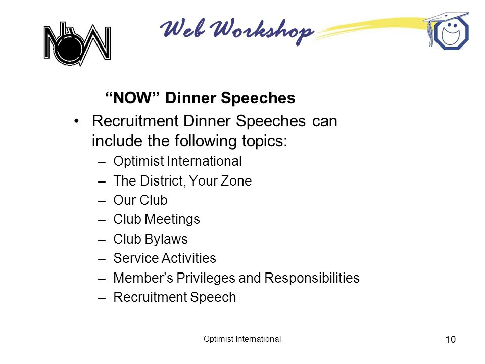 Web Workshop Optimist International 10 NOW Dinner Speeches Recruitment Dinner Speeches can include the following topics: –Optimist International –The District, Your Zone –Our Club –Club Meetings –Club Bylaws –Service Activities –Member's Privileges and Responsibilities –Recruitment Speech