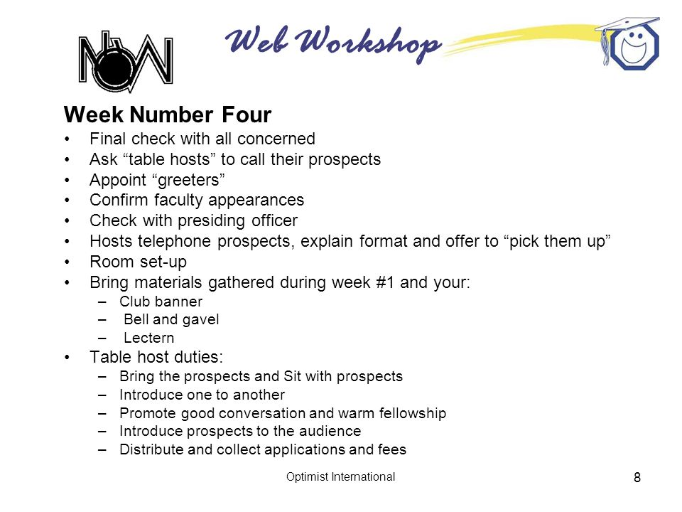 Web Workshop Optimist International 8 Week Number Four Final check with all concerned Ask table hosts to call their prospects Appoint greeters Confirm faculty appearances Check with presiding officer Hosts telephone prospects, explain format and offer to pick them up Room set-up Bring materials gathered during week #1 and your: –Club banner – Bell and gavel – Lectern Table host duties: –Bring the prospects and Sit with prospects –Introduce one to another –Promote good conversation and warm fellowship –Introduce prospects to the audience –Distribute and collect applications and fees