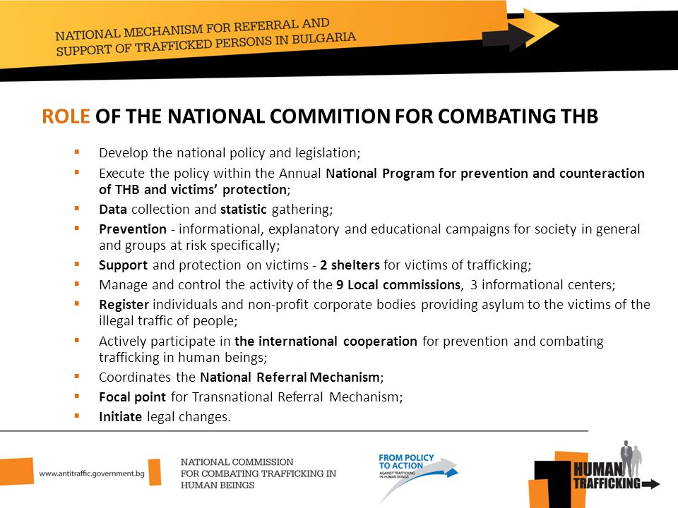 ROLE OF THE NATIONAL COMMITION FOR COMBATING THB  Develop the national policy and legislation;  Execute the policy within the Annual National Program for prevention and counteraction of THB and victims' protection;  Data collection and statistic gathering;  Prevention - informational, explanatory and educational campaigns for society in general and groups at risk specifically;  Support and protection on victims - 2 shelters for victims of trafficking;  Manage and control the activity of the 9 Local commissions, 3 informational centers;  Register individuals and non-profit corporate bodies providing asylum to the victims of the illegal traffic of people;  Actively participate in the international cooperation for prevention and combating trafficking in human beings;  Coordinates the National Referral Mechanism;  Focal point for Transnational Referral Mechanism;  Initiate legal changes.