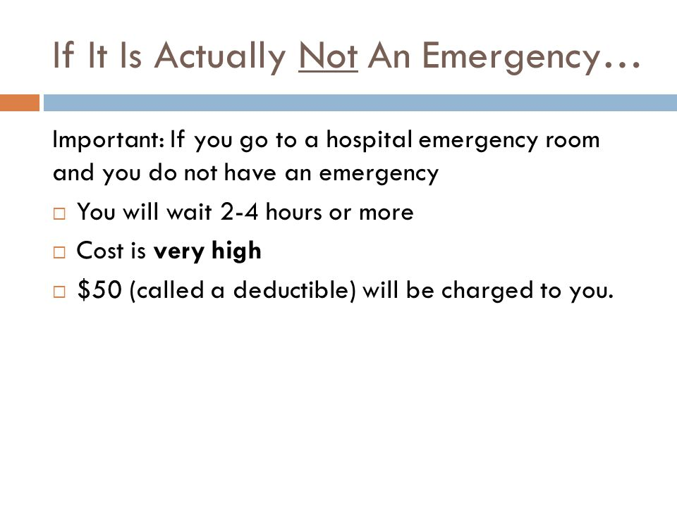 If It Is Actually Not An Emergency… Important: If you go to a hospital emergency room and you do not have an emergency  You will wait 2-4 hours or more  Cost is very high  $50 (called a deductible) will be charged to you.
