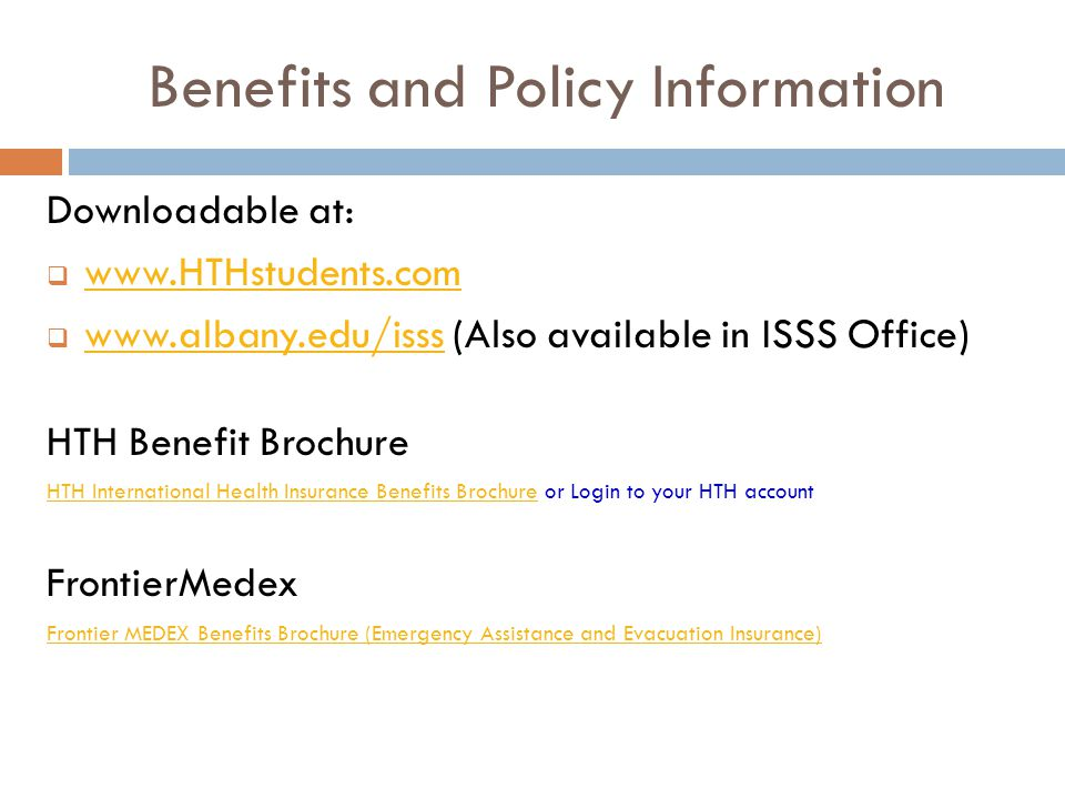 Benefits and Policy Information Downloadable at:         (Also available in ISSS Office)   HTH Benefit Brochure HTH International Health Insurance Benefits BrochureHTH International Health Insurance Benefits Brochure or Login to your HTH account FrontierMedex Frontier MEDEX Benefits Brochure (Emergency Assistance and Evacuation Insurance)