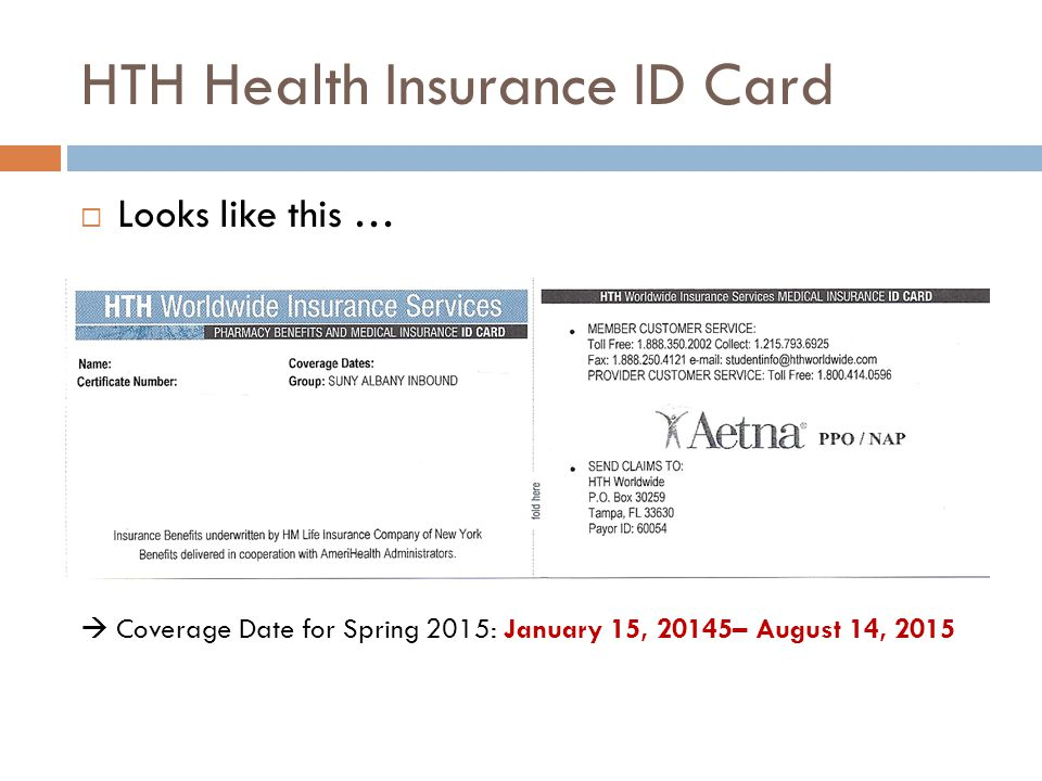 HTH Health Insurance ID Card  Looks like this …  Coverage Date for Spring 2015: January 15, 20145– August 14, 2015