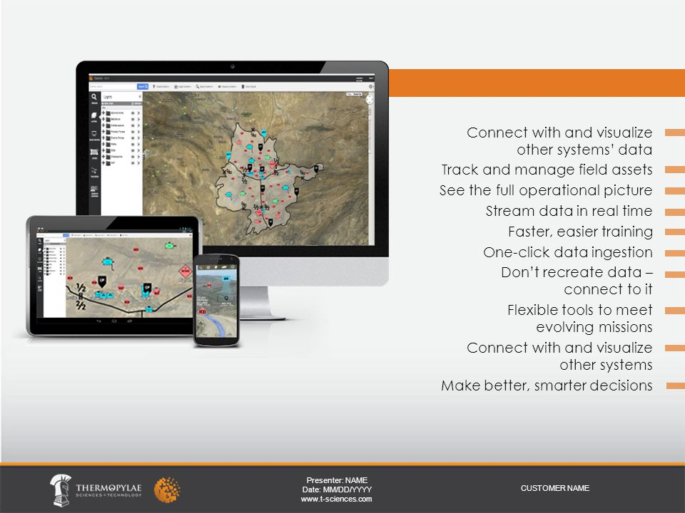 Presenter: NAME Date: MM/DD/YYYY   CUSTOMER NAME Benefits of iSpatial Connect with and visualize other systems' data Track and manage field assets See the full operational picture Stream data in real time Faster, easier training One-click data ingestion Don't recreate data – connect to it Flexible tools to meet evolving missions Connect with and visualize other systems Make better, smarter decisions