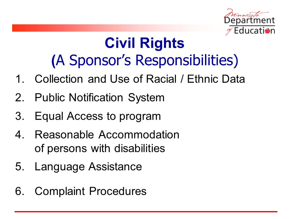 Civil Rights ( A Sponsor's Responsibilities) 1.Collection and Use of Racial / Ethnic Data 2.Public Notification System 3.Equal Access to program 4.Reasonable Accommodation of persons with disabilities 5.Language Assistance 6.Complaint Procedures