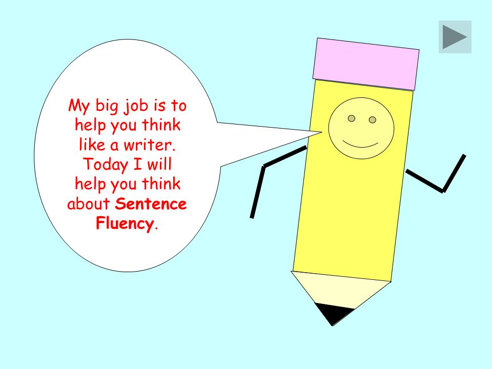 My big job is to help you think like a writer. Today I will help you think about Sentence Fluency.