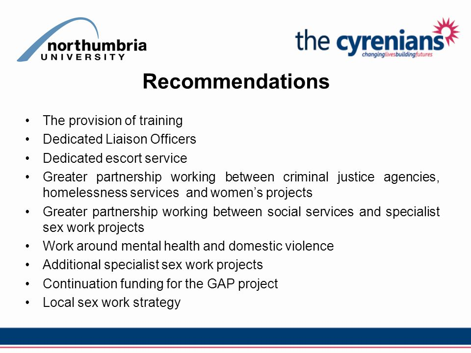 Recommendations The provision of training Dedicated Liaison Officers Dedicated escort service Greater partnership working between criminal justice agencies, homelessness services and women's projects Greater partnership working between social services and specialist sex work projects Work around mental health and domestic violence Additional specialist sex work projects Continuation funding for the GAP project Local sex work strategy