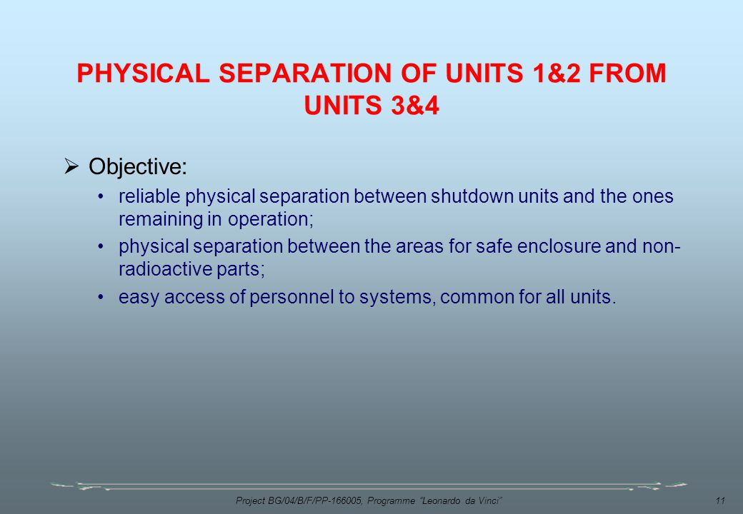 Project BG/04/B/F/PP , Programme Leonardo da Vinci 11 PHYSICAL SEPARATION OF UNITS 1&2 FROM UNITS 3&4  Objective: reliable physical separation between shutdown units and the ones remaining in operation; physical separation between the areas for safe enclosure and non- radioactive parts; easy access of personnel to systems, common for all units.