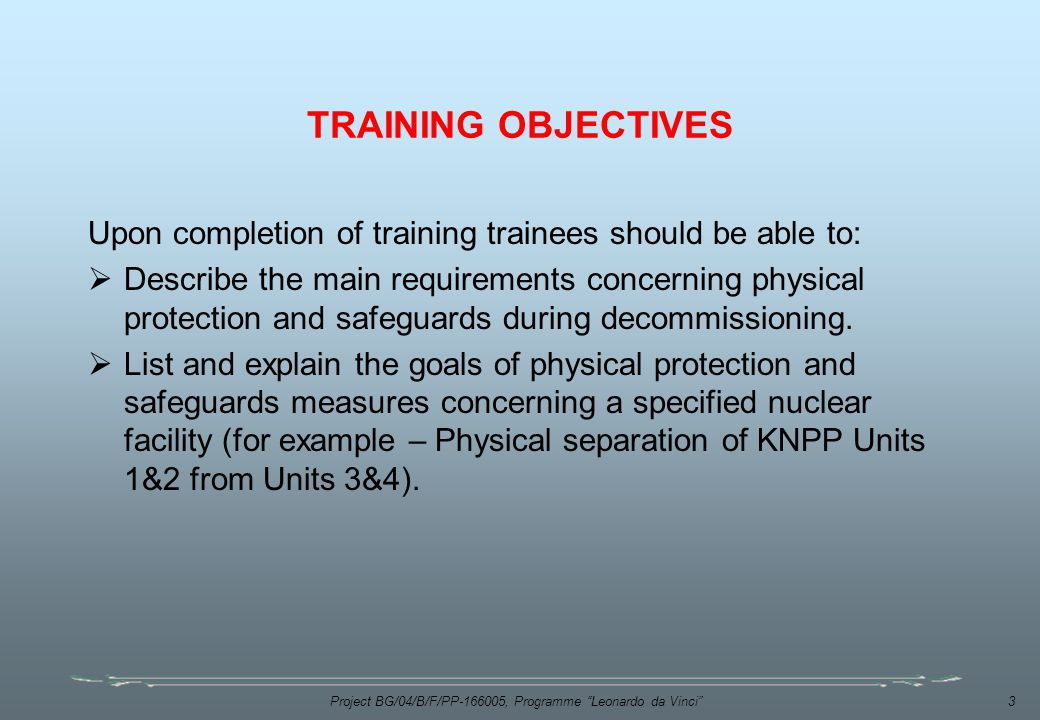 Project BG/04/B/F/PP , Programme Leonardo da Vinci 3 TRAINING OBJECTIVES Upon completion of training trainees should be able to:  Describe the main requirements concerning physical protection and safeguards during decommissioning.