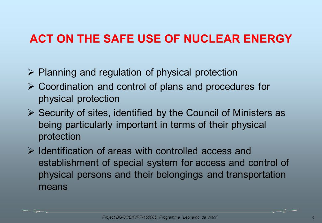 Project BG/04/B/F/PP , Programme Leonardo da Vinci 4 ACT ON THE SAFE USE OF NUCLEAR ENERGY  Planning and regulation of physical protection  Coordination and control of plans and procedures for physical protection  Security of sites, identified by the Council of Ministers as being particularly important in terms of their physical protection  Identification of areas with controlled access and establishment of special system for access and control of physical persons and their belongings and transportation means