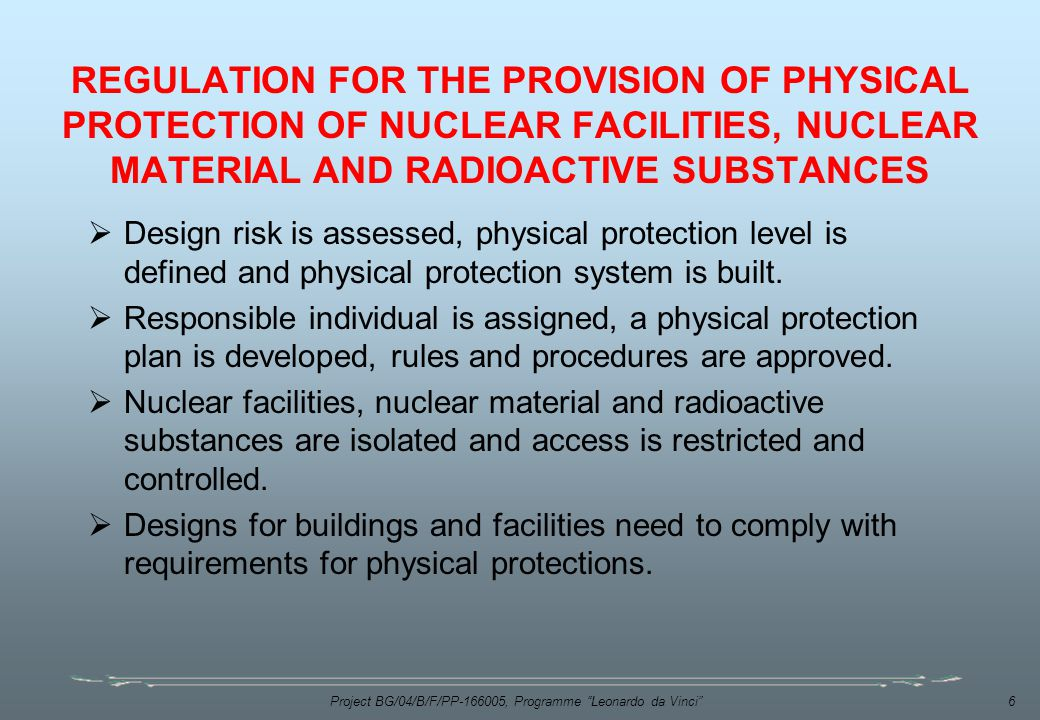 Project BG/04/B/F/PP , Programme Leonardo da Vinci 6 REGULATION FOR THE PROVISION OF PHYSICAL PROTECTION OF NUCLEAR FACILITIES, NUCLEAR MATERIAL AND RADIOACTIVE SUBSTANCES  Design risk is assessed, physical protection level is defined and physical protection system is built.