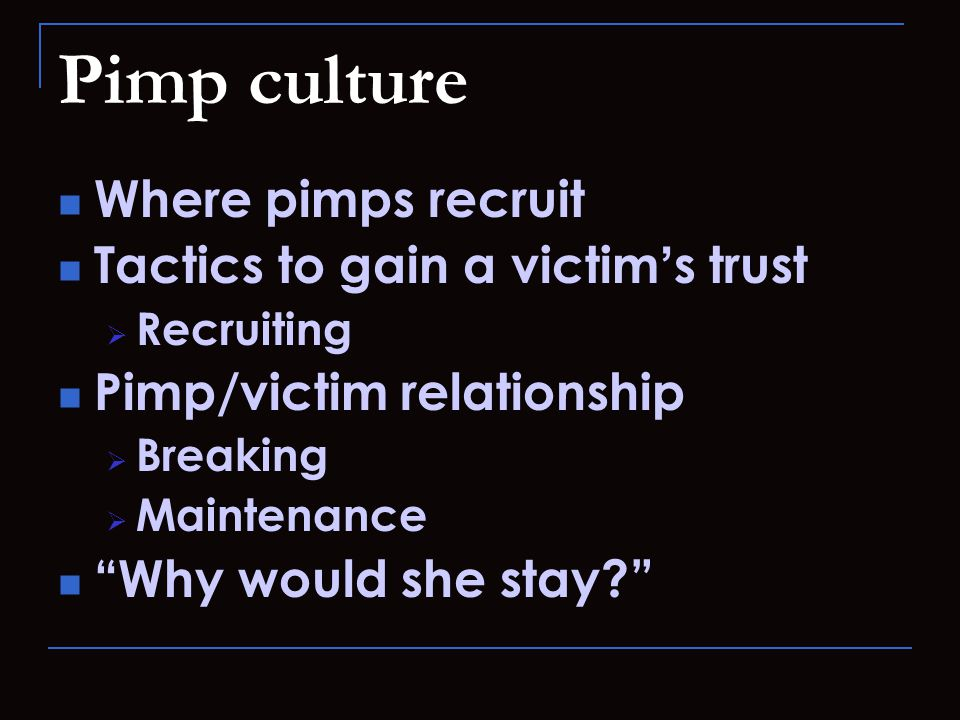 Pimp culture Where pimps recruit Tactics to gain a victim ' s trust  Recruiting Pimp/victim relationship  Breaking  Maintenance Why would she stay