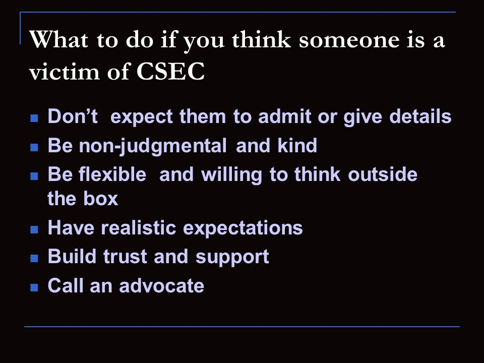 What to do if you think someone is a victim of CSEC Don't expect them to admit or give details Be non-judgmental and kind Be flexible and willing to think outside the box Have realistic expectations Build trust and support Call an advocate