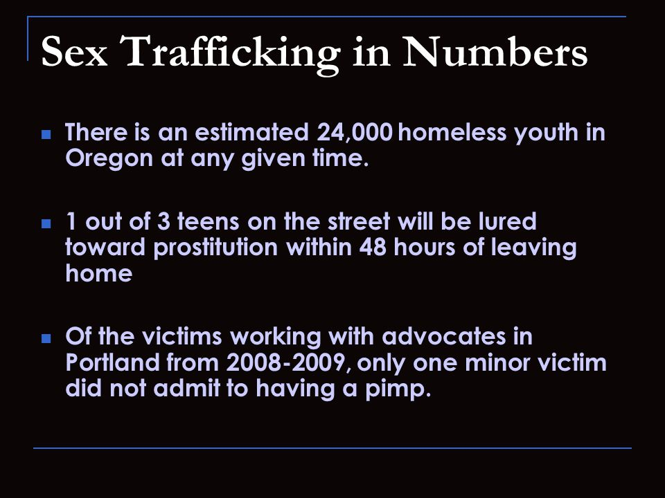 Sex Trafficking in Numbers There is an estimated 24,000 homeless youth in Oregon at any given time.
