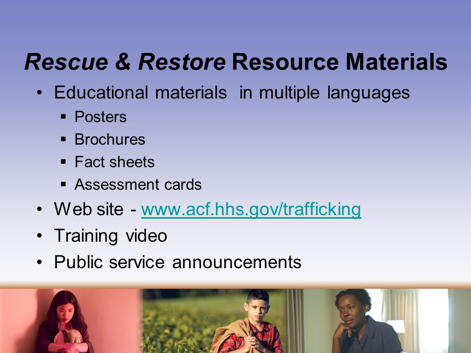 Rescue & Restore Resource Materials Educational materials in multiple languages  Posters  Brochures  Fact sheets  Assessment cards Web site -   Training video Public service announcements