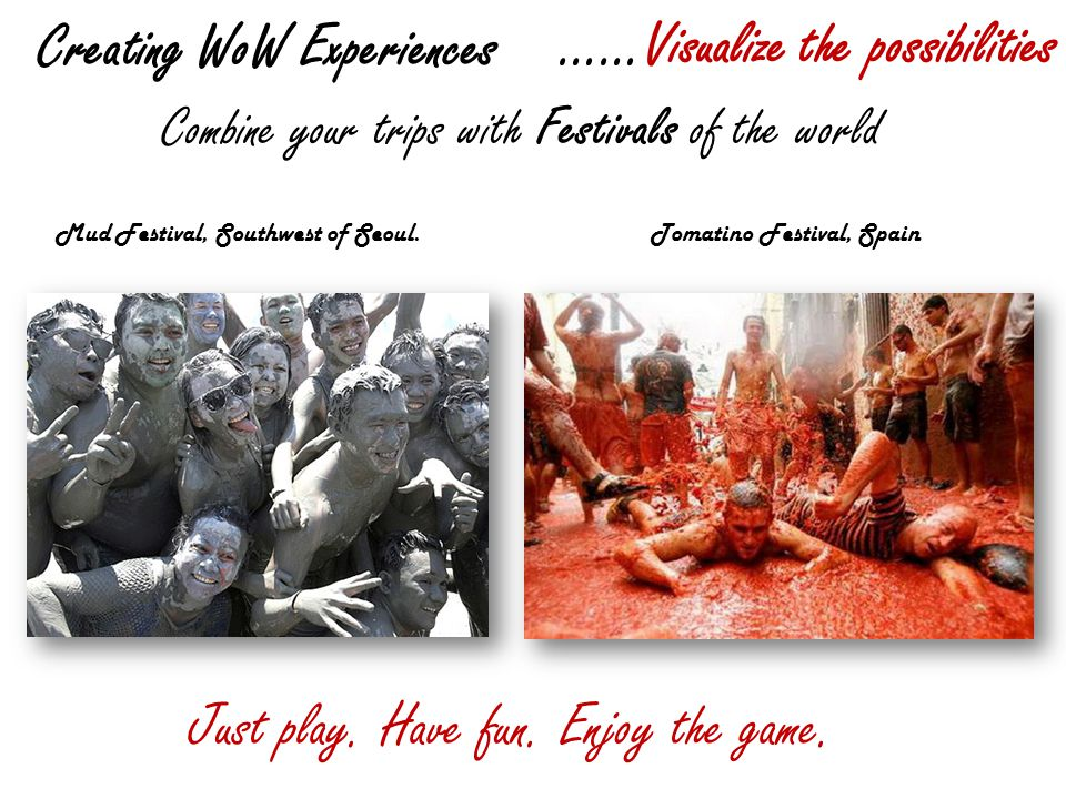 Creating WoW Experiences ……Visualize the possibilities Combine your trips with Festivals of the world Mud Festival, Southwest of Seoul.Tomatino Festival, Spain Just play.