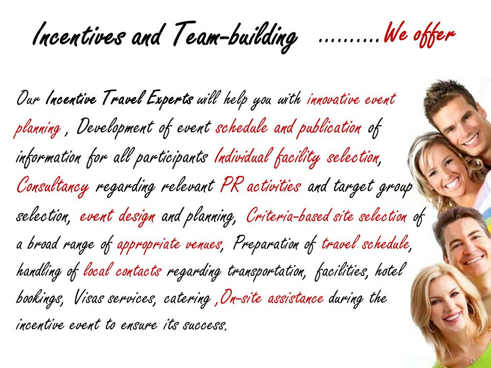 Incentives and Team-building …….…We offer Our Incentive Travel Experts will help you with innovative event planning, Development of event schedule and publication of information for all participants Individual facility selection, Consultancy regarding relevant PR activities and target group selection, event design and planning, Criteria-based site selection of a broad range of appropriate venues, Preparation of travel schedule, handling of local contacts regarding transportation, facilities, hotel bookings, Visas services, catering,On-site assistance during the incentive event to ensure its success.
