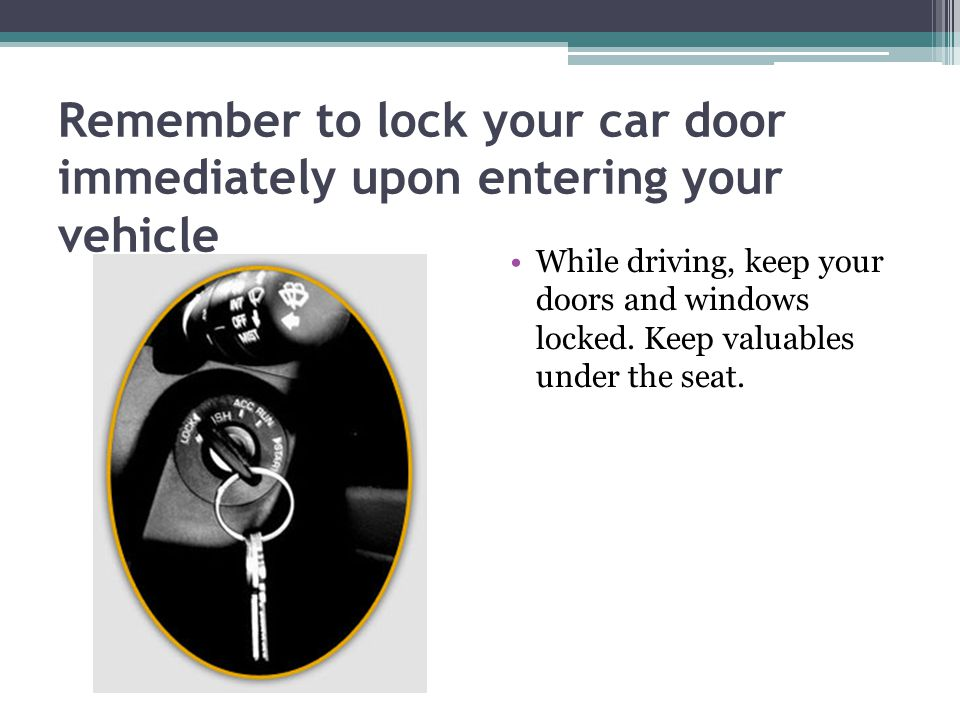 Remember to lock your car door immediately upon entering your vehicle While driving, keep your doors and windows locked.