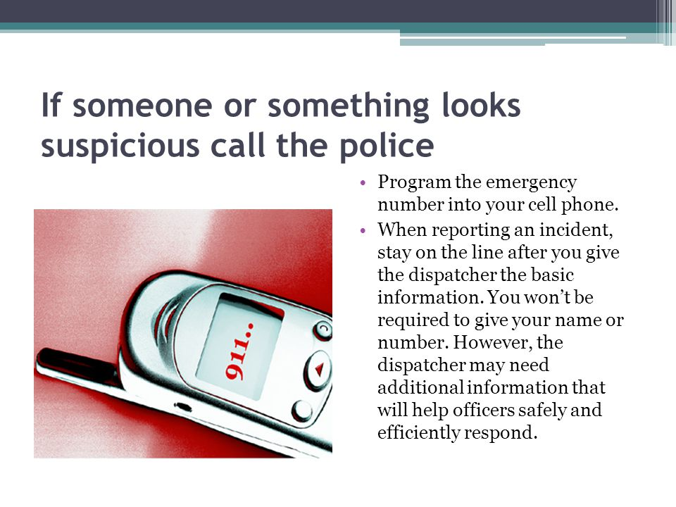 If someone or something looks suspicious call the police Program the emergency number into your cell phone.
