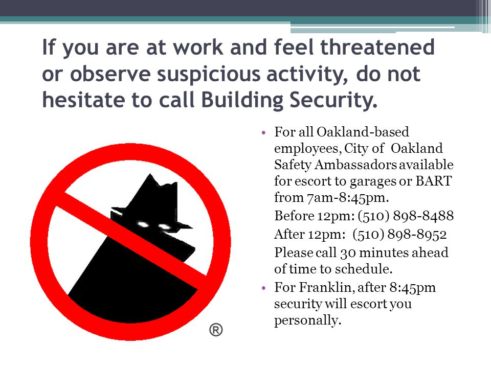 If you are at work and feel threatened or observe suspicious activity, do not hesitate to call Building Security.
