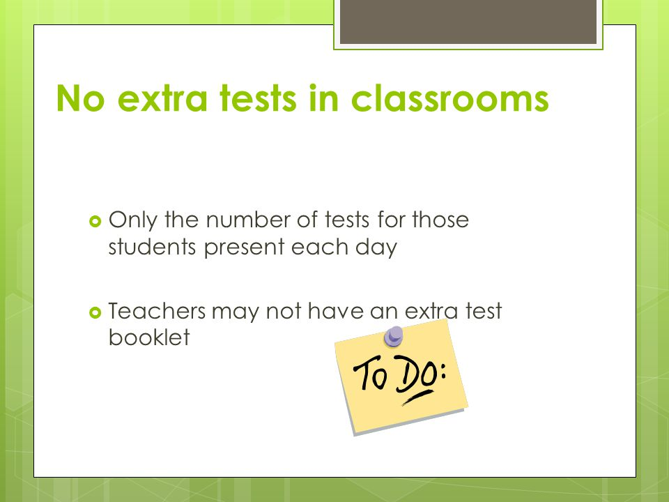  Only the number of tests for those students present each day  Teachers may not have an extra test booklet No extra tests in classrooms
