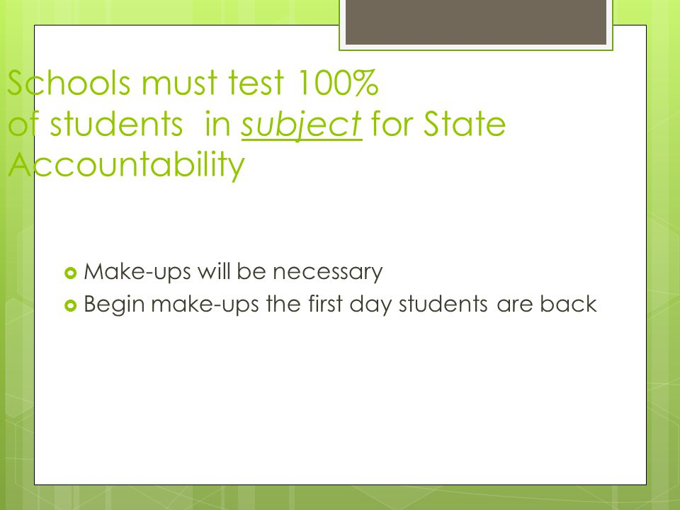  Make-ups will be necessary  Begin make-ups the first day students are back Schools must test 100% of students in subject for State Accountability