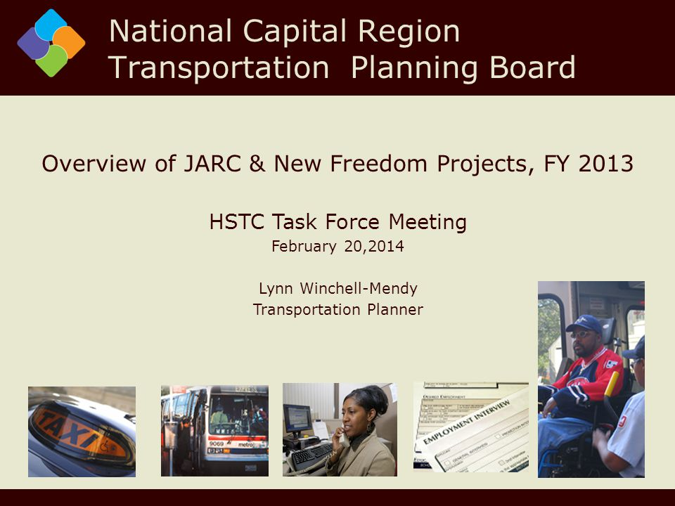 Overview of JARC & New Freedom Projects, FY 2013 HSTC Task Force Meeting February 20,2014 Lynn Winchell-Mendy Transportation Planner National Capital Region Transportation Planning Board