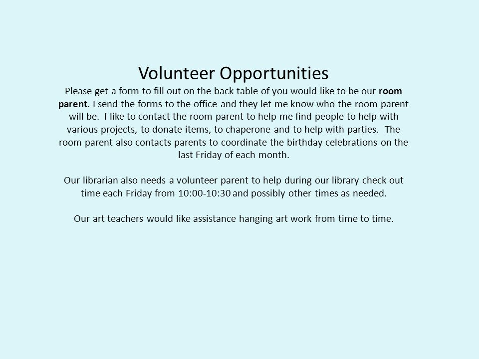 Volunteer Opportunities Please get a form to fill out on the back table of you would like to be our room parent.