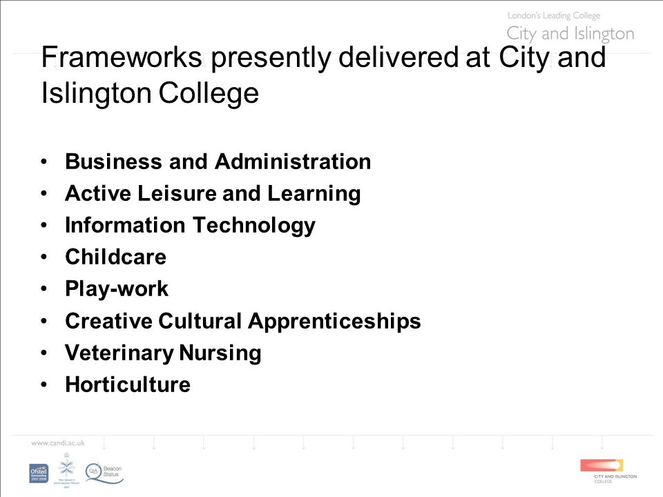 Frameworks presently delivered at City and Islington College Business and Administration Active Leisure and Learning Information Technology Childcare Play-work Creative Cultural Apprenticeships Veterinary Nursing Horticulture