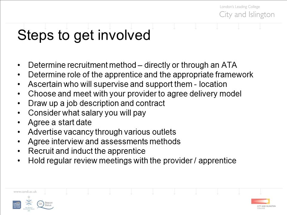 Steps to get involved Determine recruitment method – directly or through an ATA Determine role of the apprentice and the appropriate framework Ascertain who will supervise and support them - location Choose and meet with your provider to agree delivery model Draw up a job description and contract Consider what salary you will pay Agree a start date Advertise vacancy through various outlets Agree interview and assessments methods Recruit and induct the apprentice Hold regular review meetings with the provider / apprentice