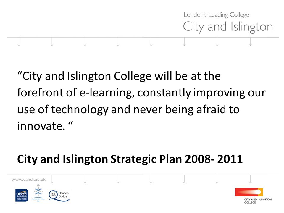 City and Islington College will be at the forefront of e-learning, constantly improving our use of technology and never being afraid to innovate.