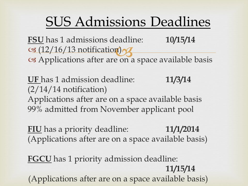  FSU has 1 admissions deadline: 10/15/14 ((12/16/13 notification) AApplications after are on a space available basis UF has 1 admission deadline: 11/3/14 (2/14/14 notification) Applications after are on a space available basis 99% admitted from November applicant pool FIU has a priority deadline: 11/1/2014 (Applications after are on a space available basis) FGCU has 1 priority admission deadline: 11/15/14 (Applications after are on a space available basis) SUS Admissions Deadlines